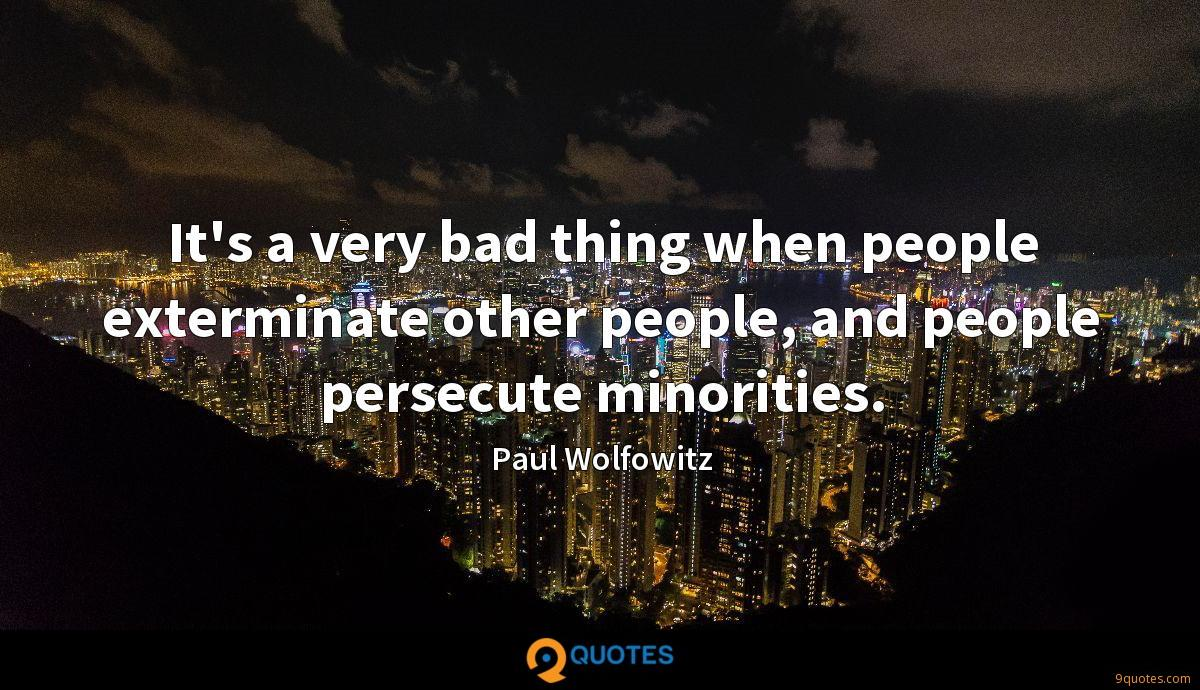 It's a very bad thing when people exterminate other people, and people persecute minorities.