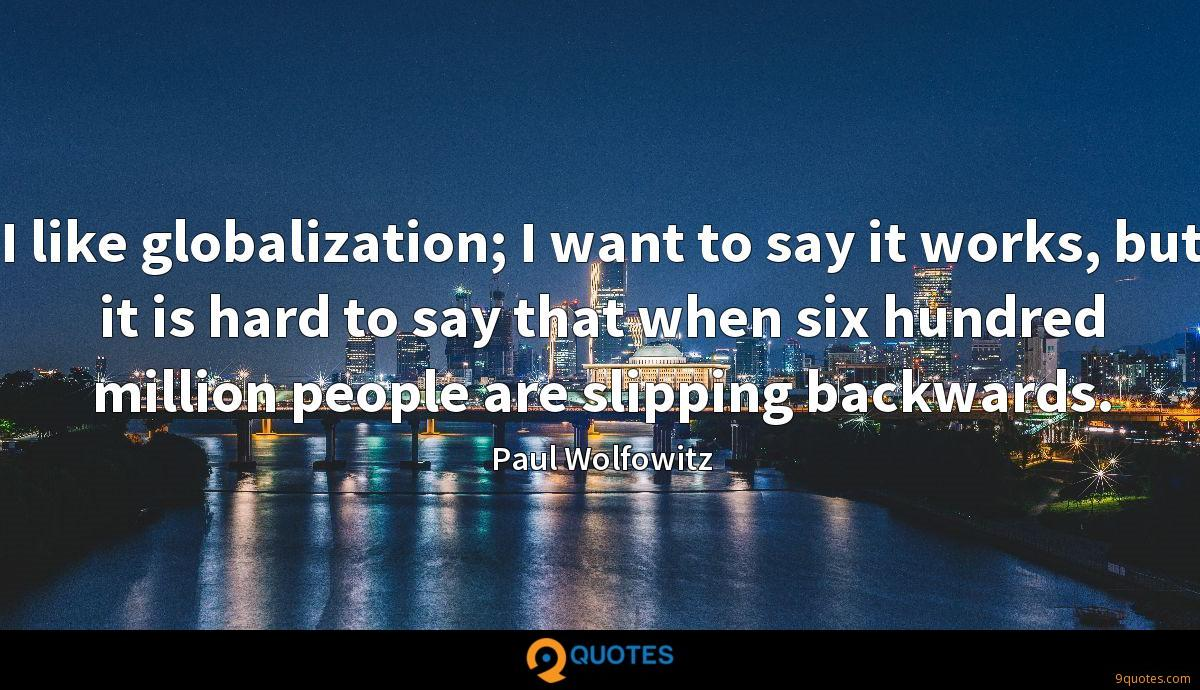I like globalization; I want to say it works, but it is hard to say that when six hundred million people are slipping backwards.