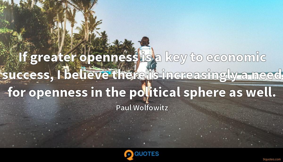 If greater openness is a key to economic success, I believe there is increasingly a need for openness in the political sphere as well.