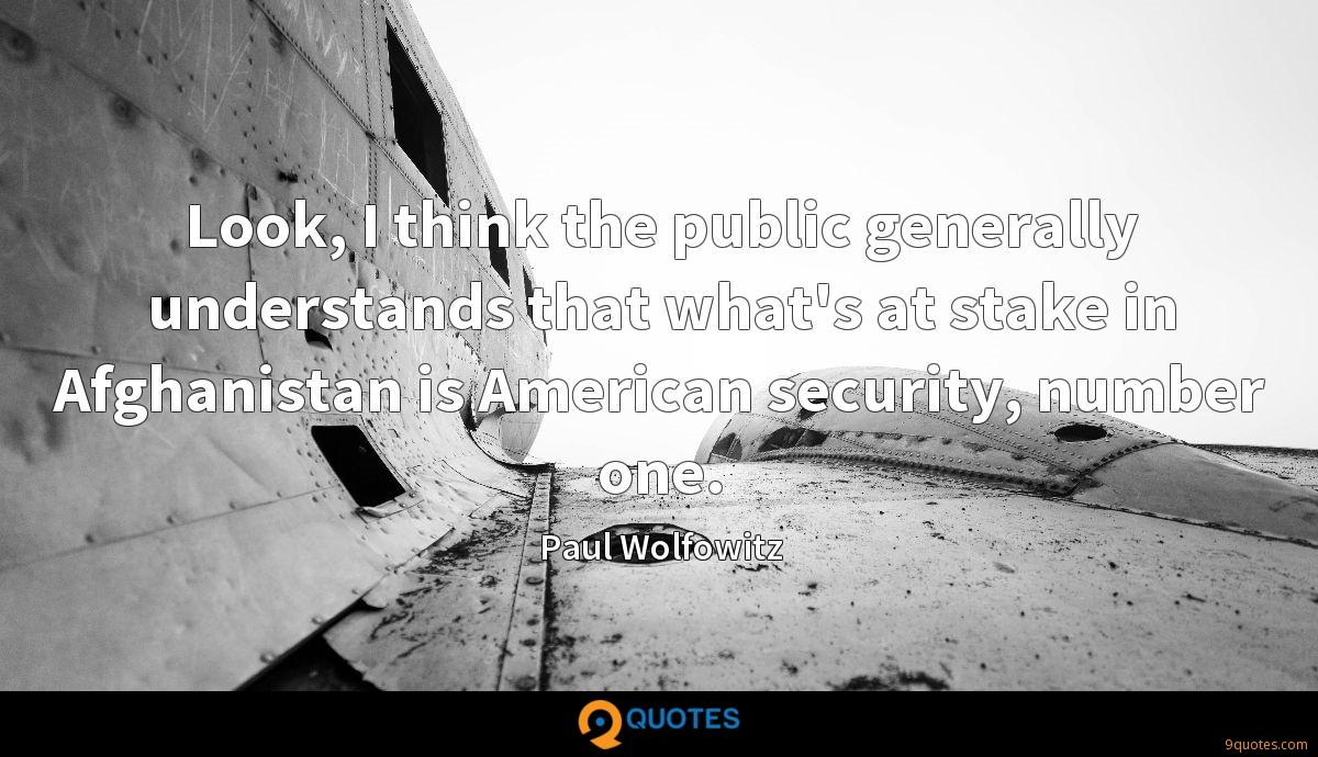 Look, I think the public generally understands that what's at stake in Afghanistan is American security, number one.