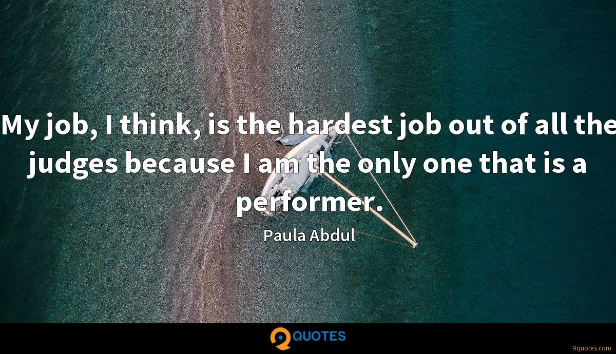 My job, I think, is the hardest job out of all the judges because I am the only one that is a performer.