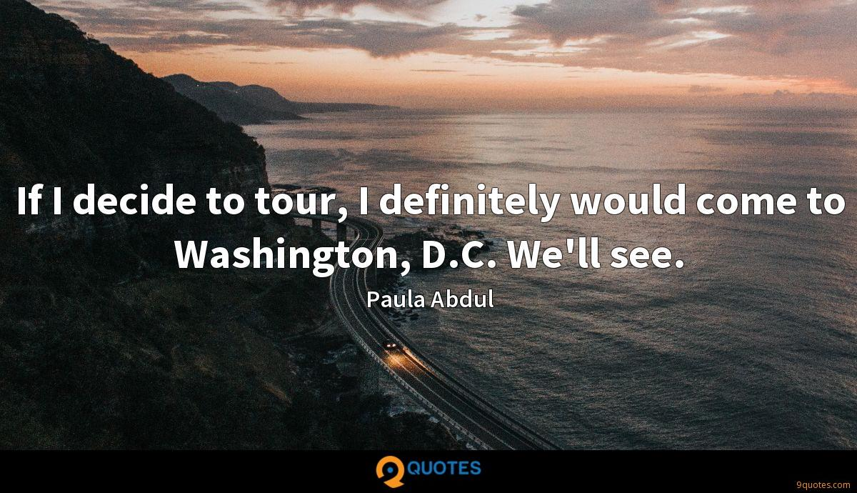 If I decide to tour, I definitely would come to Washington, D.C. We'll see.