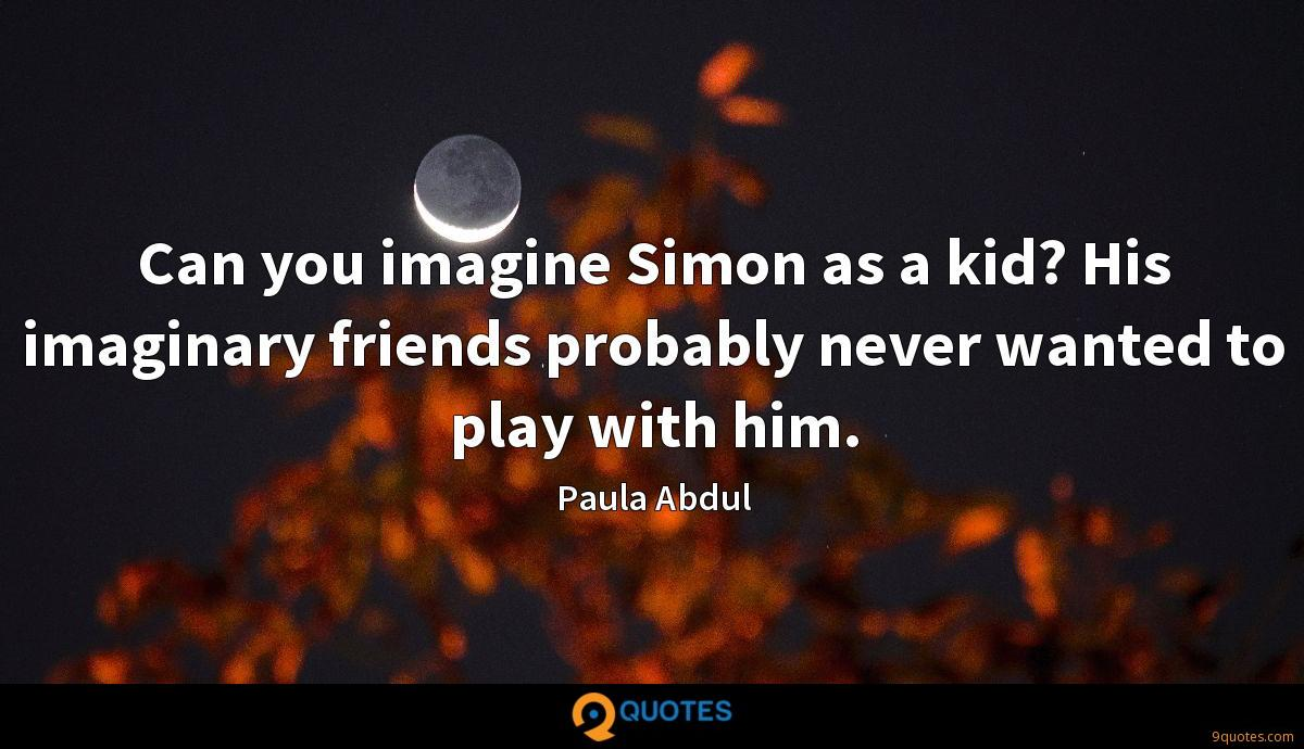 Can you imagine Simon as a kid? His imaginary friends probably never wanted to play with him.