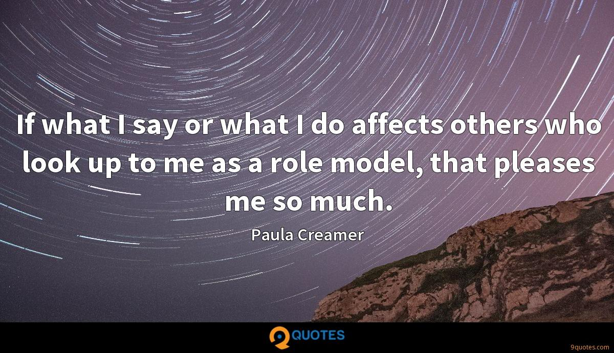 If what I say or what I do affects others who look up to me as a role model, that pleases me so much.