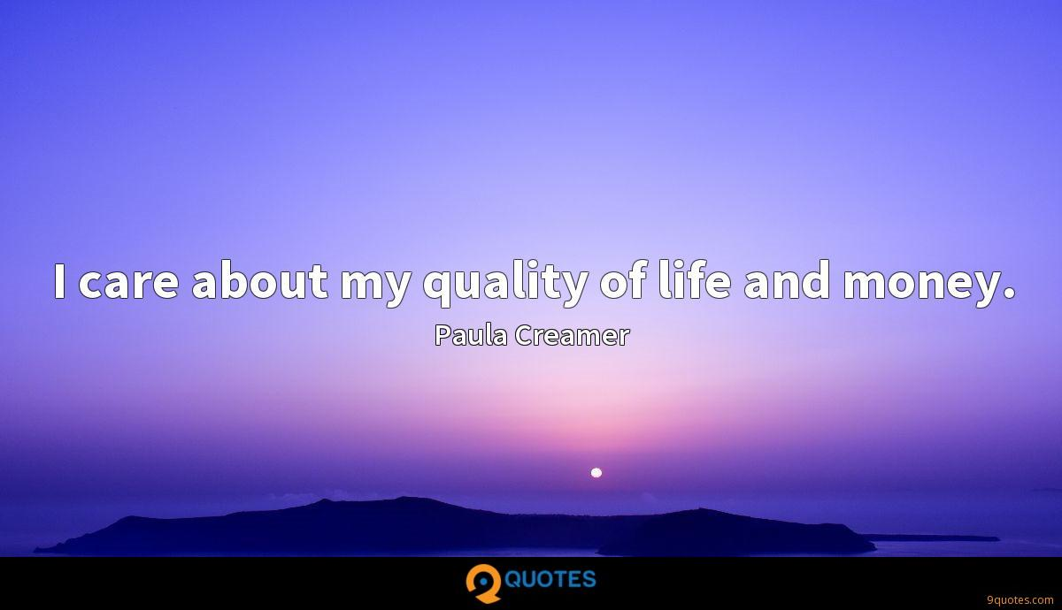 I care about my quality of life and money.