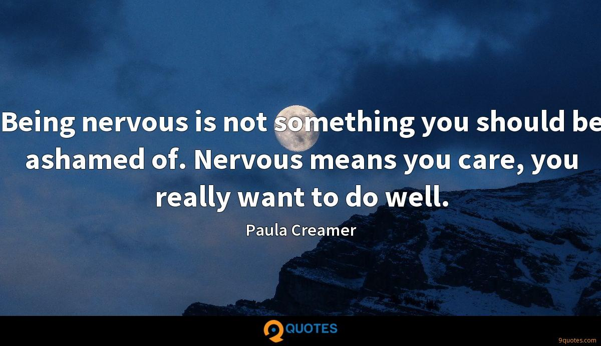 Being nervous is not something you should be ashamed of. Nervous means you care, you really want to do well.