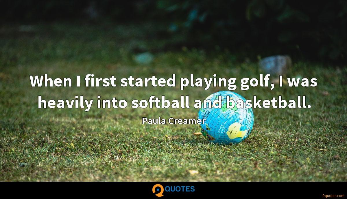 When I first started playing golf, I was heavily into softball and basketball.