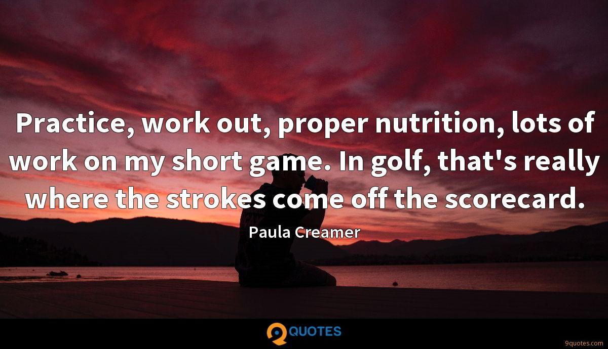 Practice, work out, proper nutrition, lots of work on my short game. In golf, that's really where the strokes come off the scorecard.