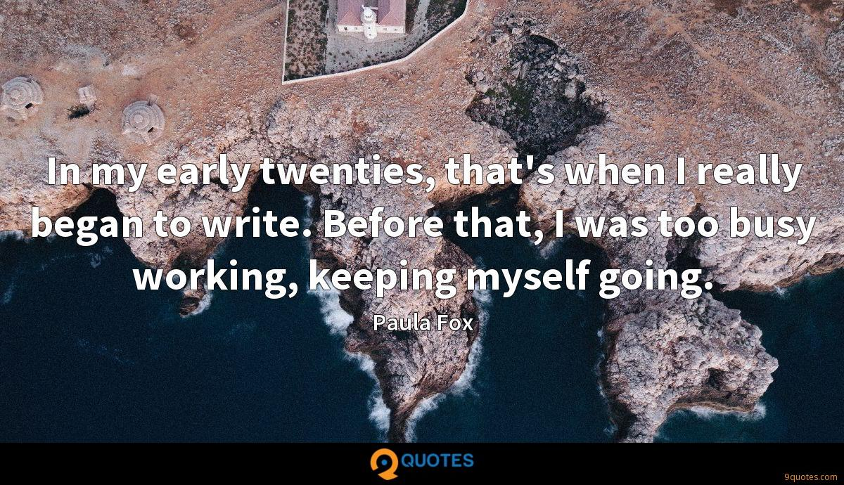 In my early twenties, that's when I really began to write. Before that, I was too busy working, keeping myself going.