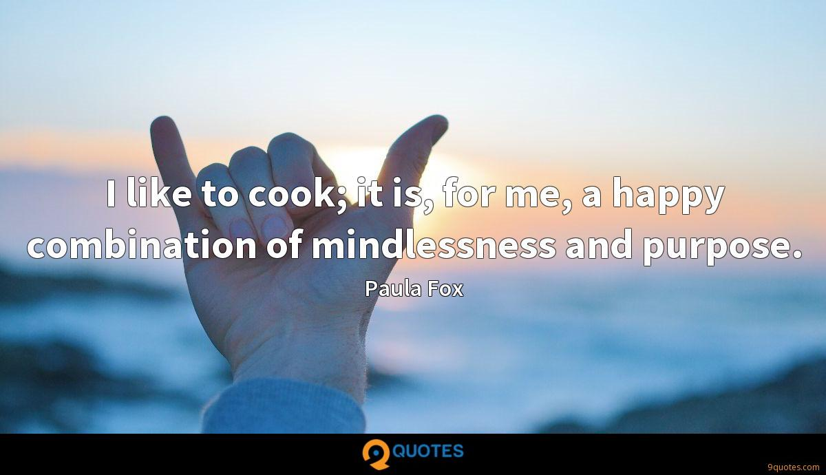 I like to cook; it is, for me, a happy combination of mindlessness and purpose.