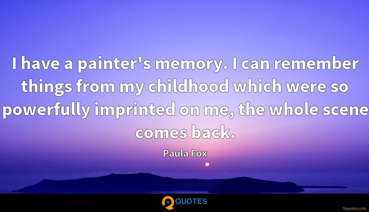 I have a painter's memory. I can remember things from my childhood which were so powerfully imprinted on me, the whole scene comes back.