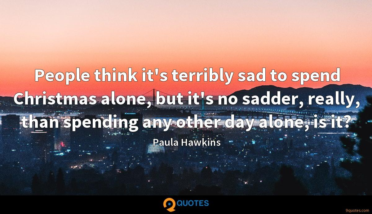 People think it's terribly sad to spend Christmas alone, but it's no sadder, really, than spending any other day alone, is it?