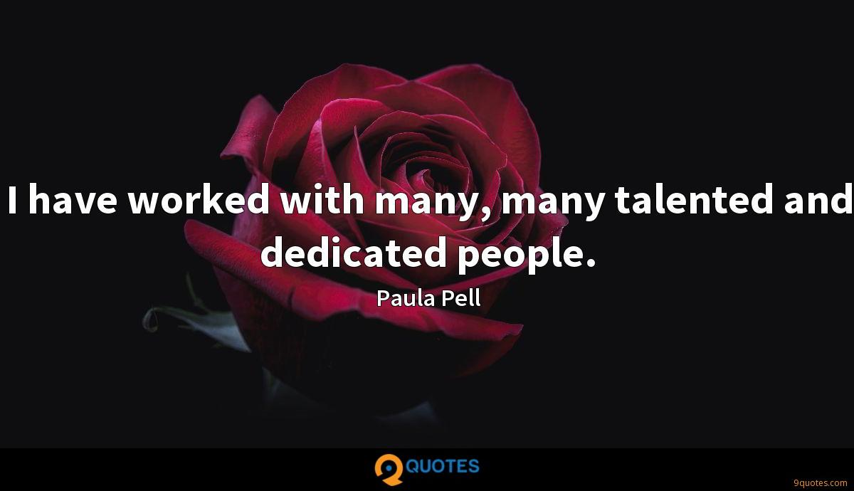I have worked with many, many talented and dedicated people.