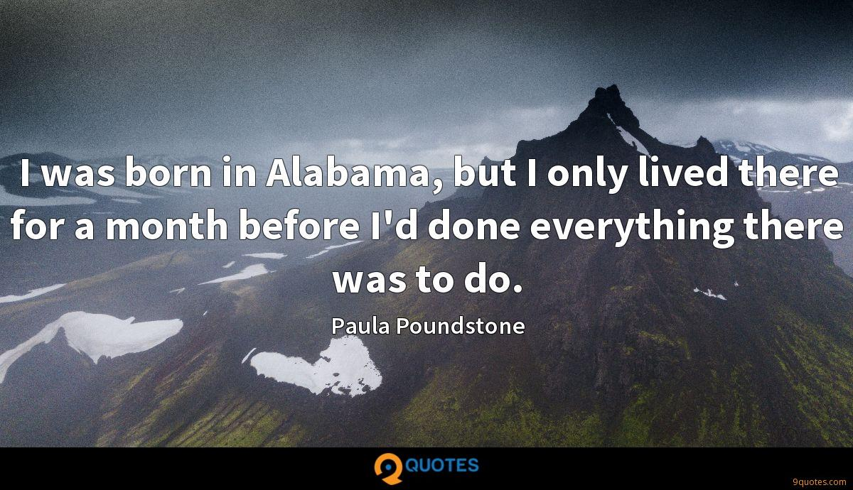 I was born in Alabama, but I only lived there for a month before I'd done everything there was to do.