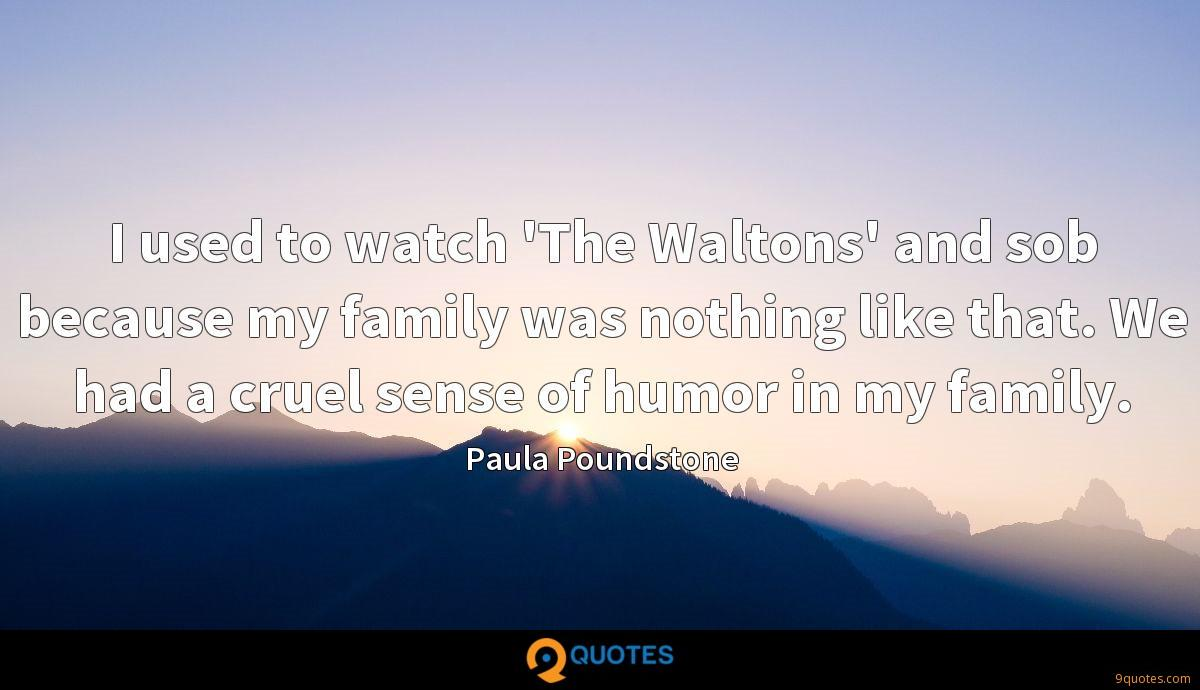 I used to watch 'The Waltons' and sob because my family was nothing like that. We had a cruel sense of humor in my family.