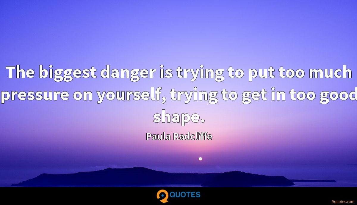 The biggest danger is trying to put too much pressure on yourself, trying to get in too good shape.