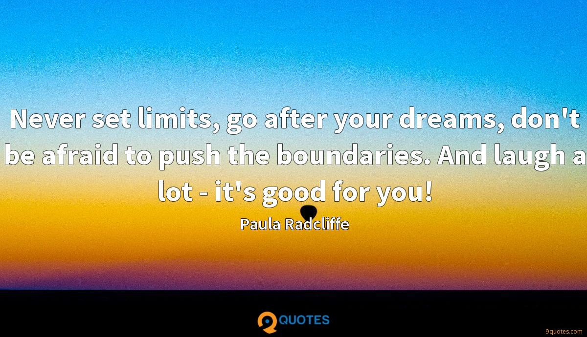 Never set limits, go after your dreams, don't be afraid to push the boundaries. And laugh a lot - it's good for you!
