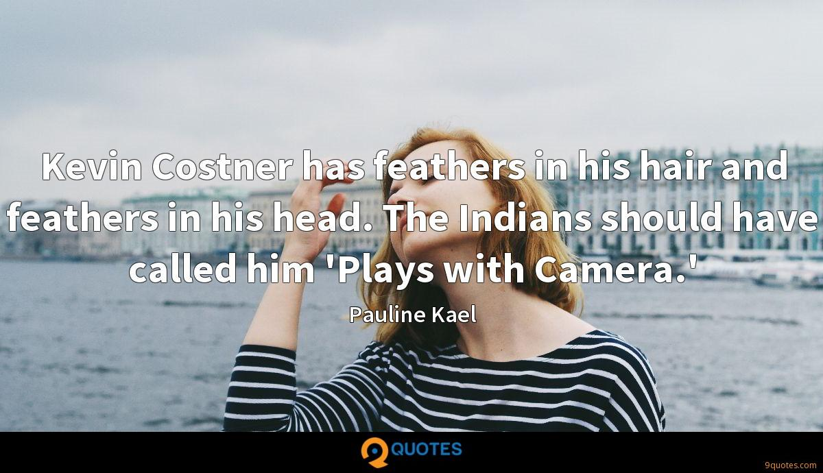 Kevin Costner has feathers in his hair and feathers in his head. The Indians should have called him 'Plays with Camera.'