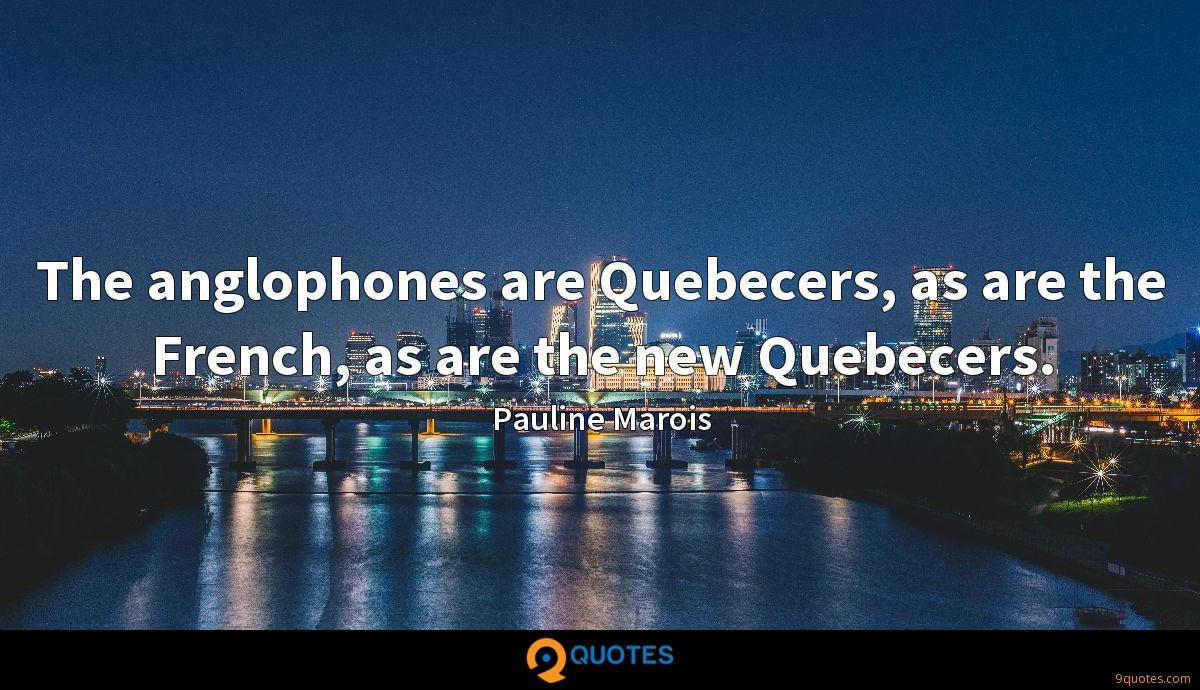 The anglophones are Quebecers, as are the French, as are the new Quebecers.