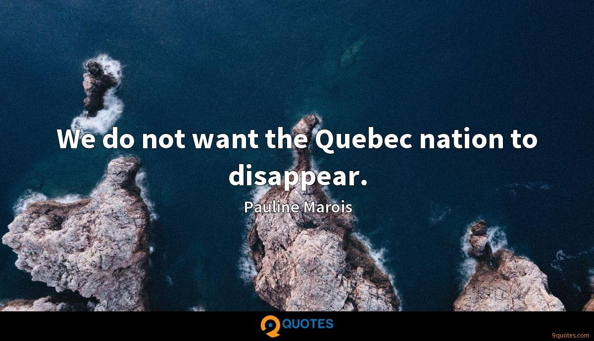 We do not want the Quebec nation to disappear.