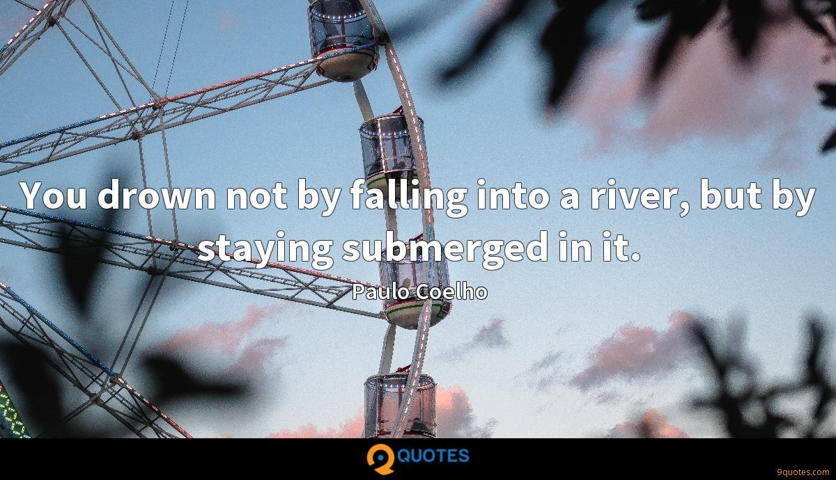 You drown not by falling into a river, but by staying submerged in it.