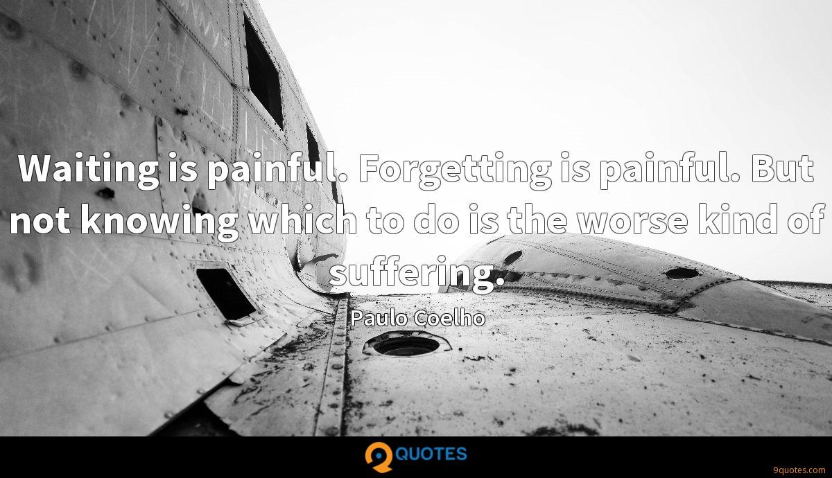 Waiting is painful. Forgetting is painful. But not knowing which to do is the worse kind of suffering.