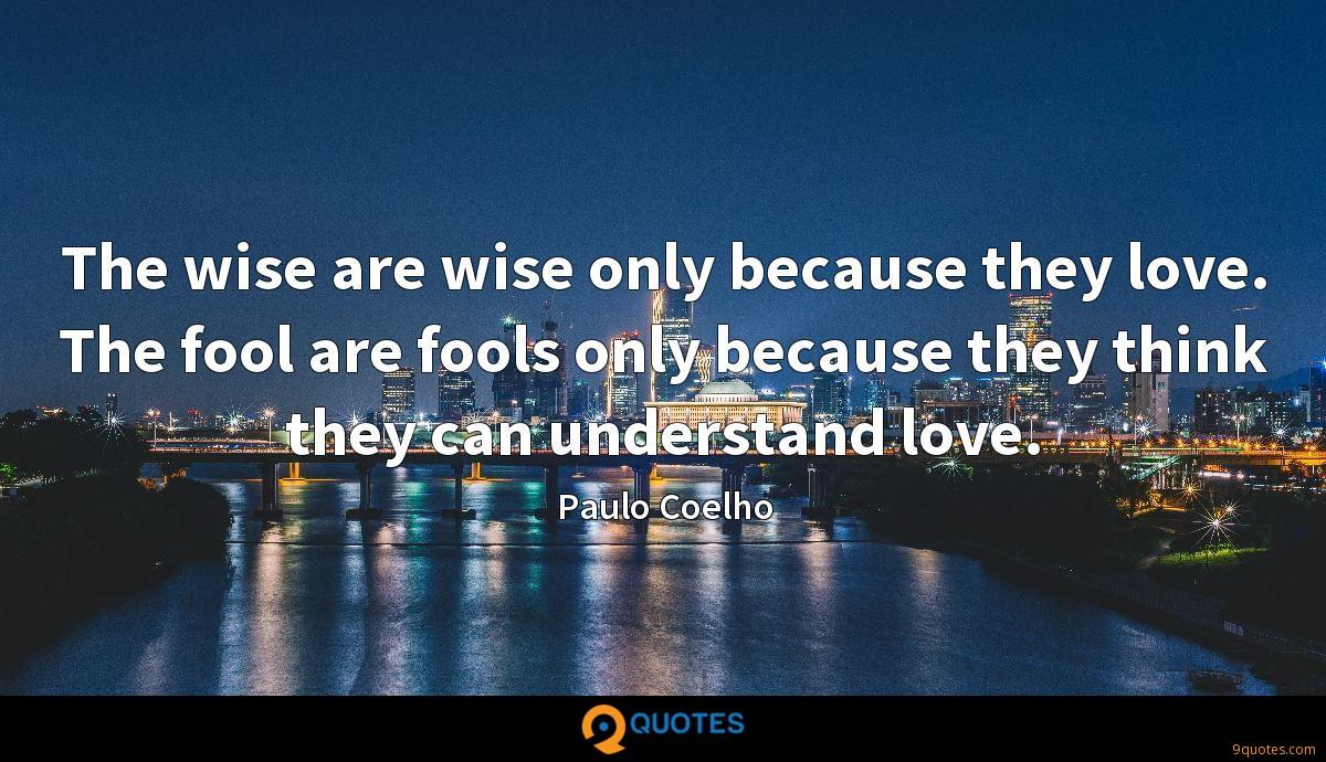 The wise are wise only because they love. The fool are fools only because they think they can understand love.