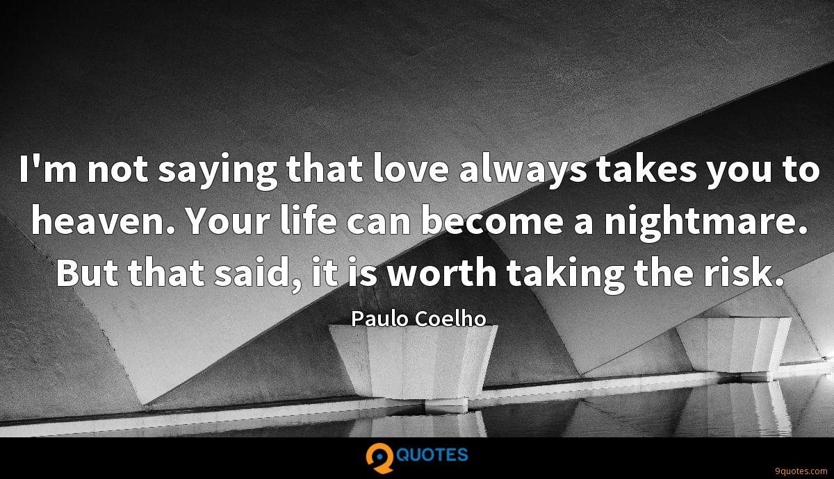 I'm not saying that love always takes you to heaven. Your life can become a nightmare. But that said, it is worth taking the risk.