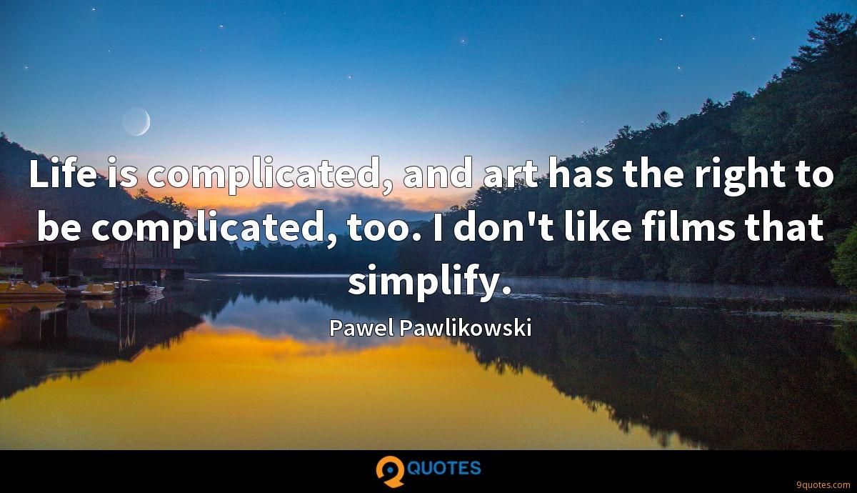 Life is complicated, and art has the right to be complicated, too. I don't like films that simplify.