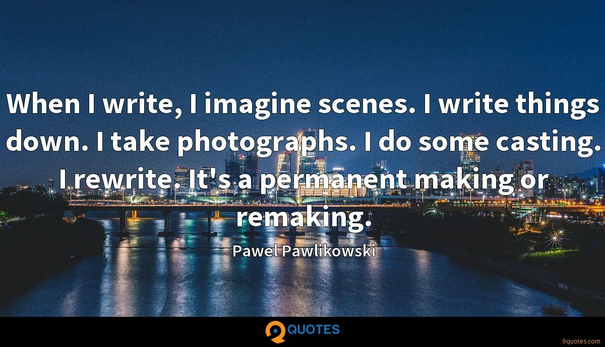 When I write, I imagine scenes. I write things down. I take photographs. I do some casting. I rewrite. It's a permanent making or remaking.