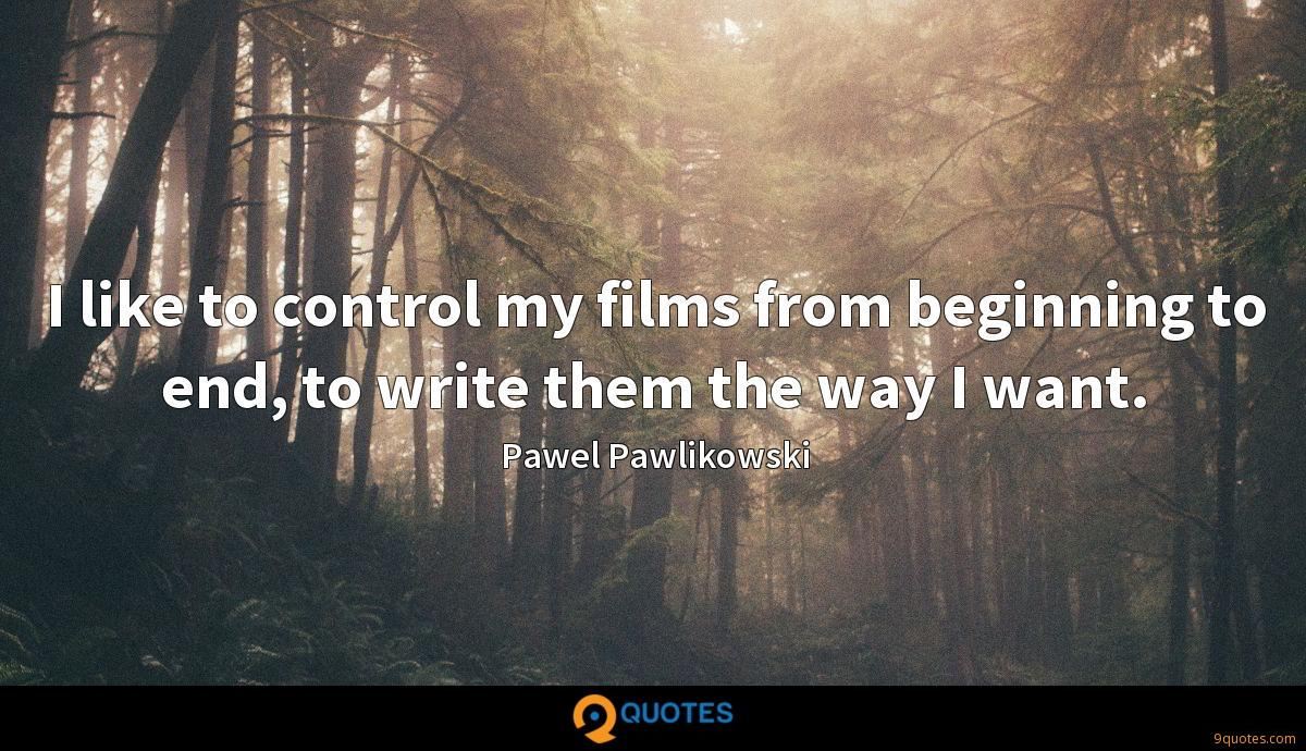 I like to control my films from beginning to end, to write them the way I want.