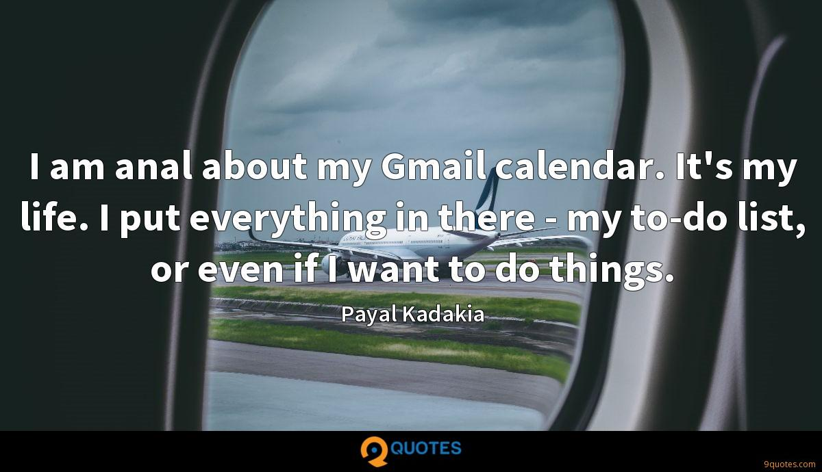 I am anal about my Gmail calendar. It's my life. I put everything in there - my to-do list, or even if I want to do things.