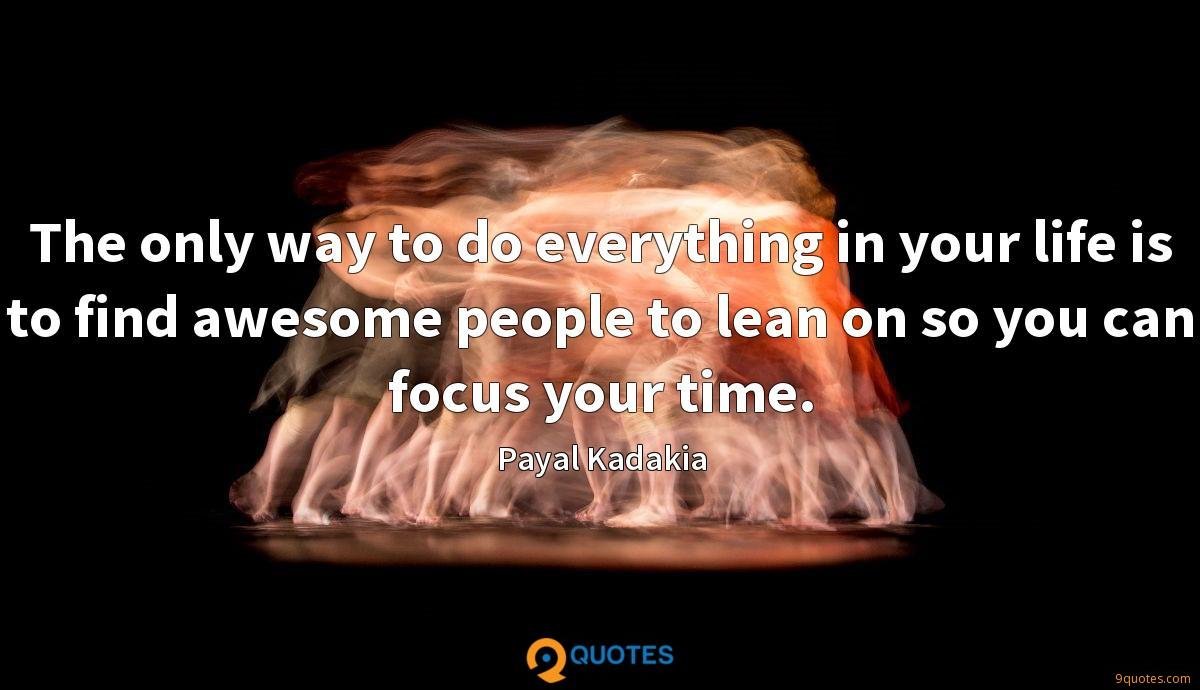 The only way to do everything in your life is to find awesome people to lean on so you can focus your time.