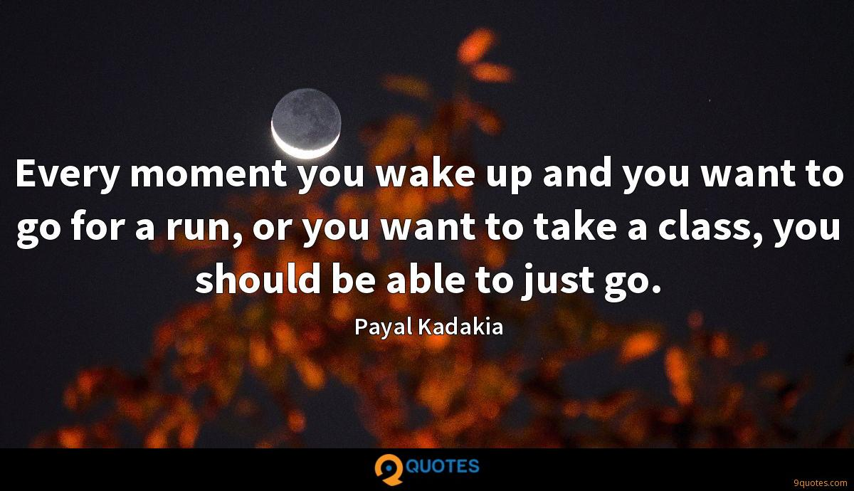 Every moment you wake up and you want to go for a run, or you want to take a class, you should be able to just go.