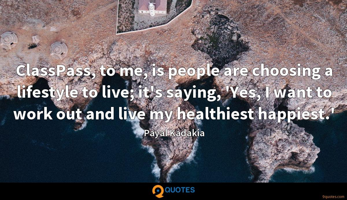 ClassPass, to me, is people are choosing a lifestyle to live; it's saying, 'Yes, I want to work out and live my healthiest happiest.'