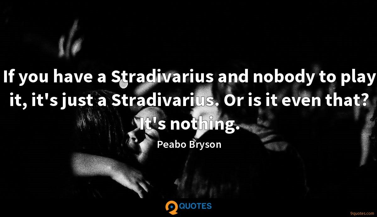 If you have a Stradivarius and nobody to play it, it's just a Stradivarius. Or is it even that? It's nothing.