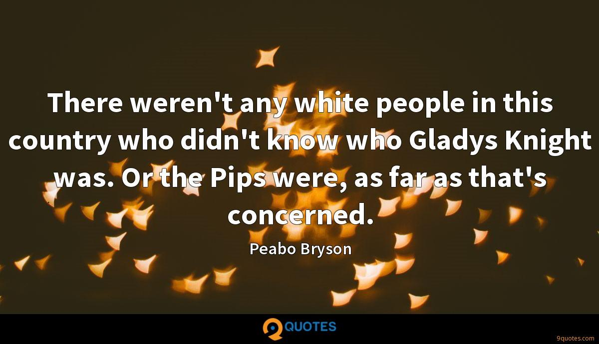 There weren't any white people in this country who didn't know who Gladys Knight was. Or the Pips were, as far as that's concerned.