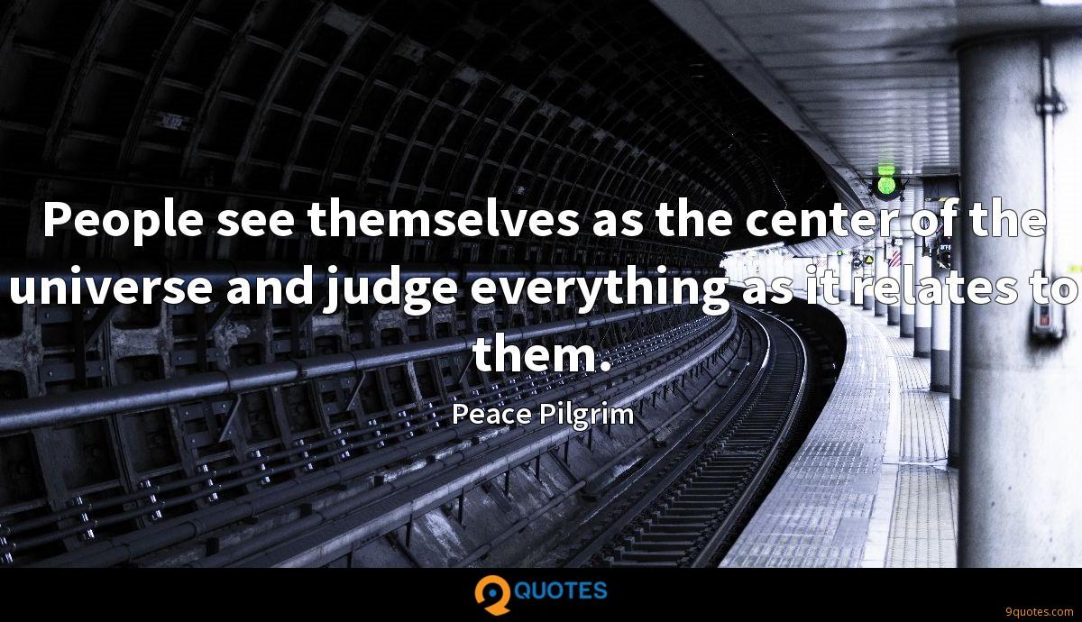 People see themselves as the center of the universe and judge everything as it relates to them.