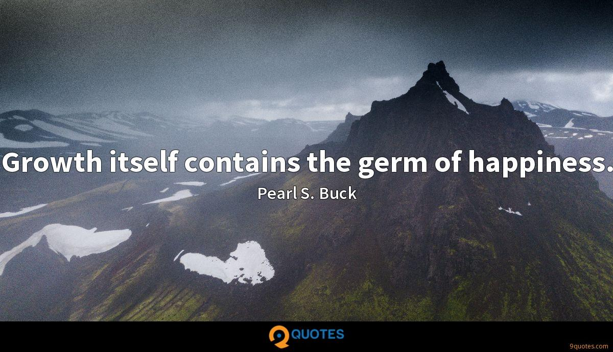 Growth itself contains the germ of happiness.