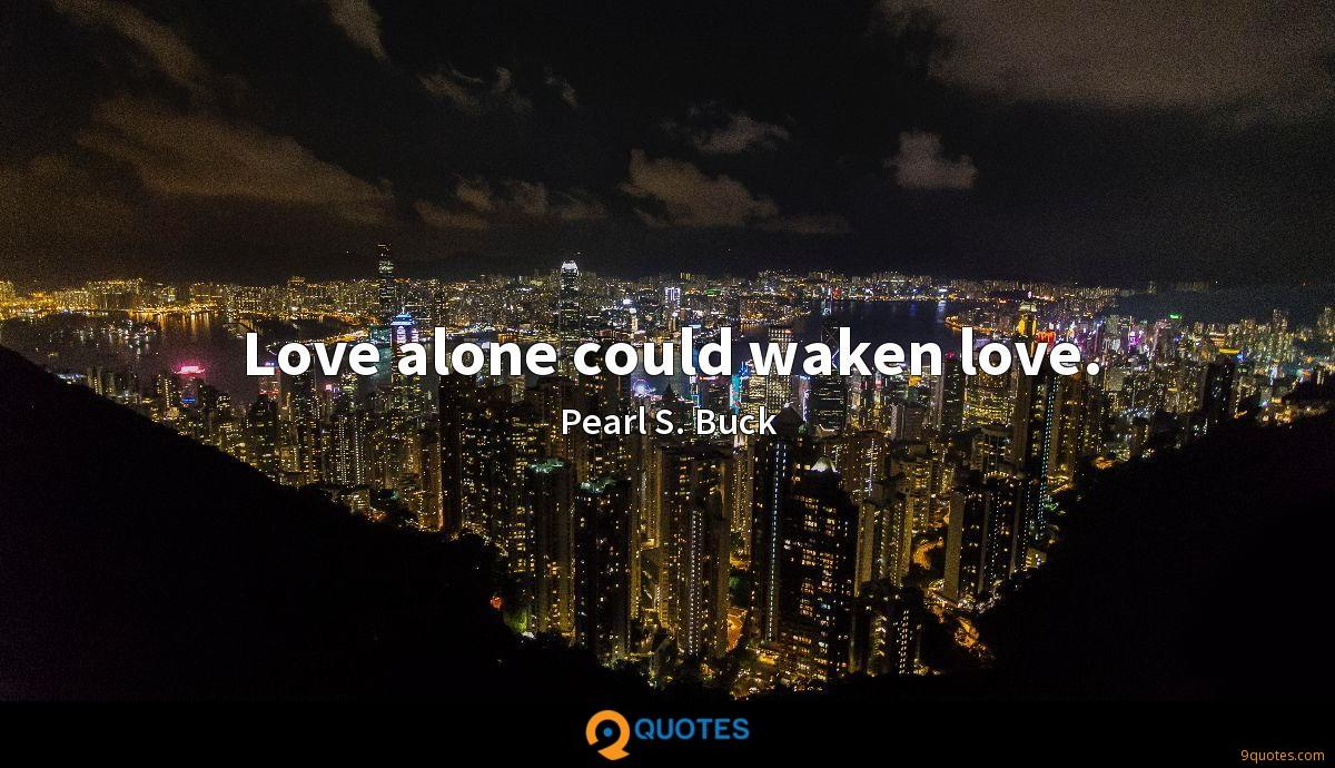 Love alone could waken love.