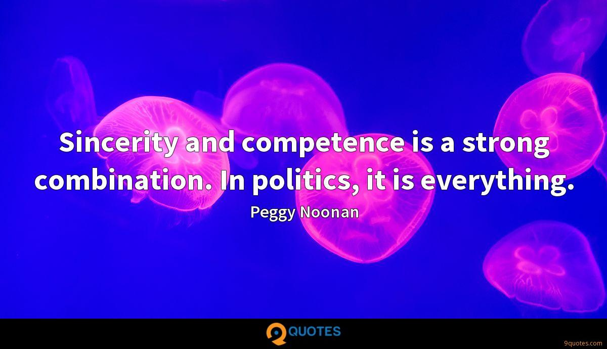 Sincerity and competence is a strong combination. In politics, it is everything.