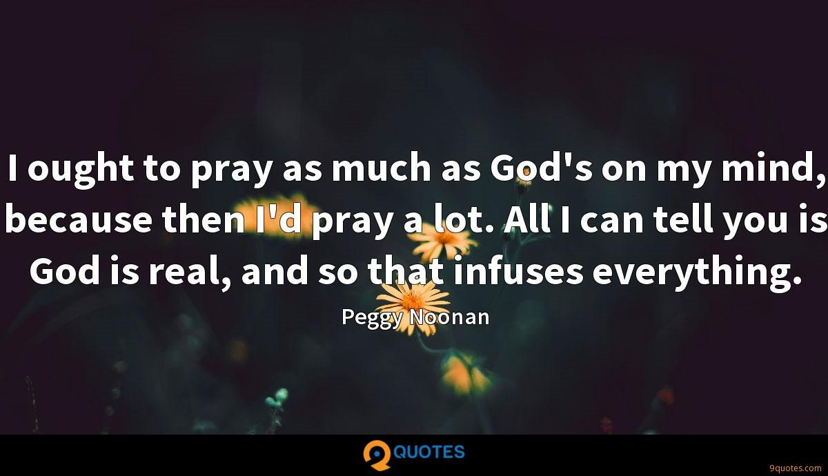 I ought to pray as much as God's on my mind, because then I'd pray a lot. All I can tell you is God is real, and so that infuses everything.