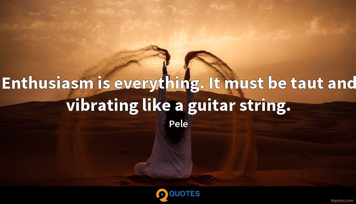 Enthusiasm is everything. It must be taut and vibrating like a guitar string.