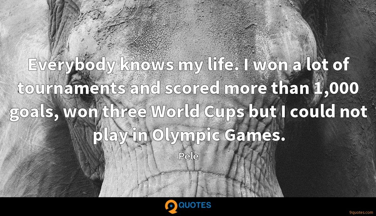 Everybody knows my life. I won a lot of tournaments and scored more than 1,000 goals, won three World Cups but I could not play in Olympic Games.