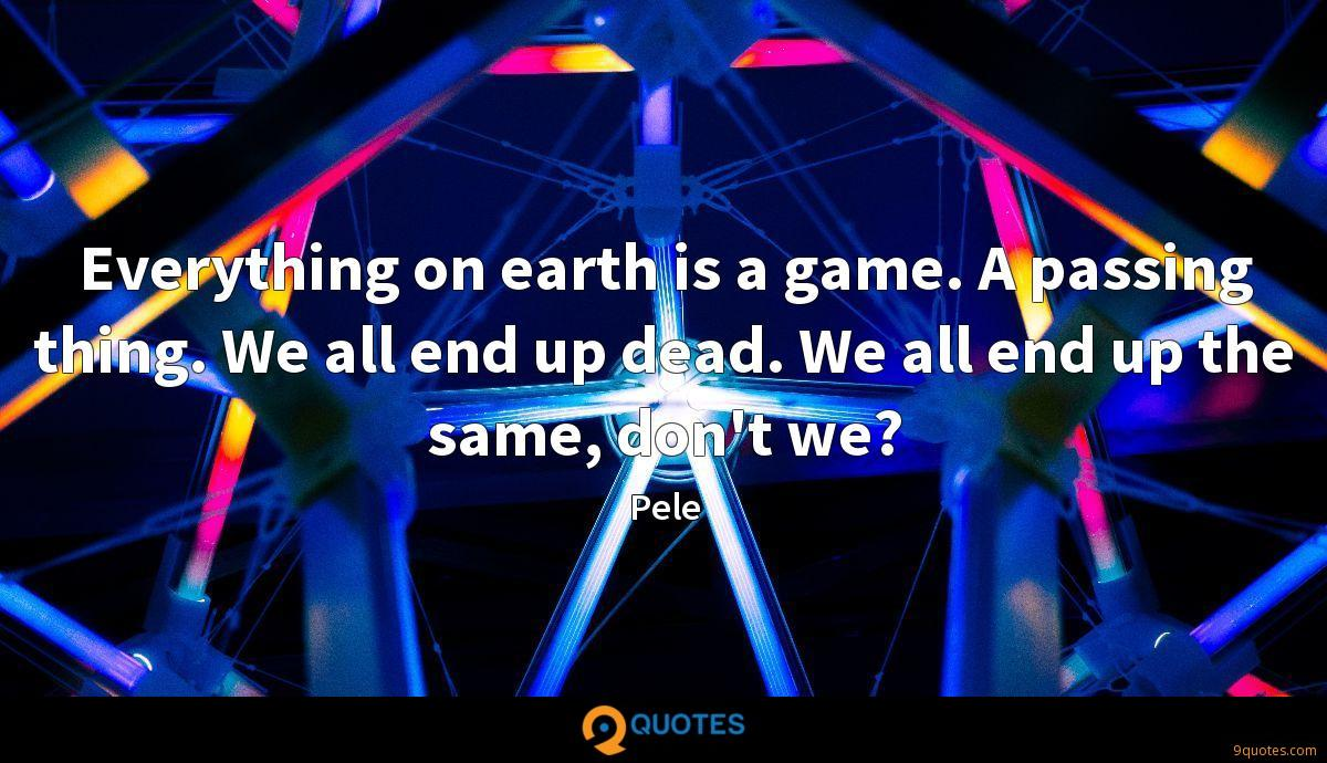 Everything on earth is a game. A passing thing. We all end up dead. We all end up the same, don't we?