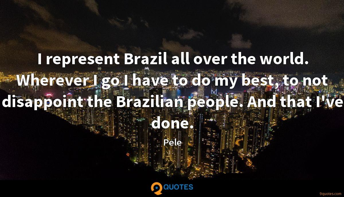 I represent Brazil all over the world. Wherever I go I have to do my best, to not disappoint the Brazilian people. And that I've done.