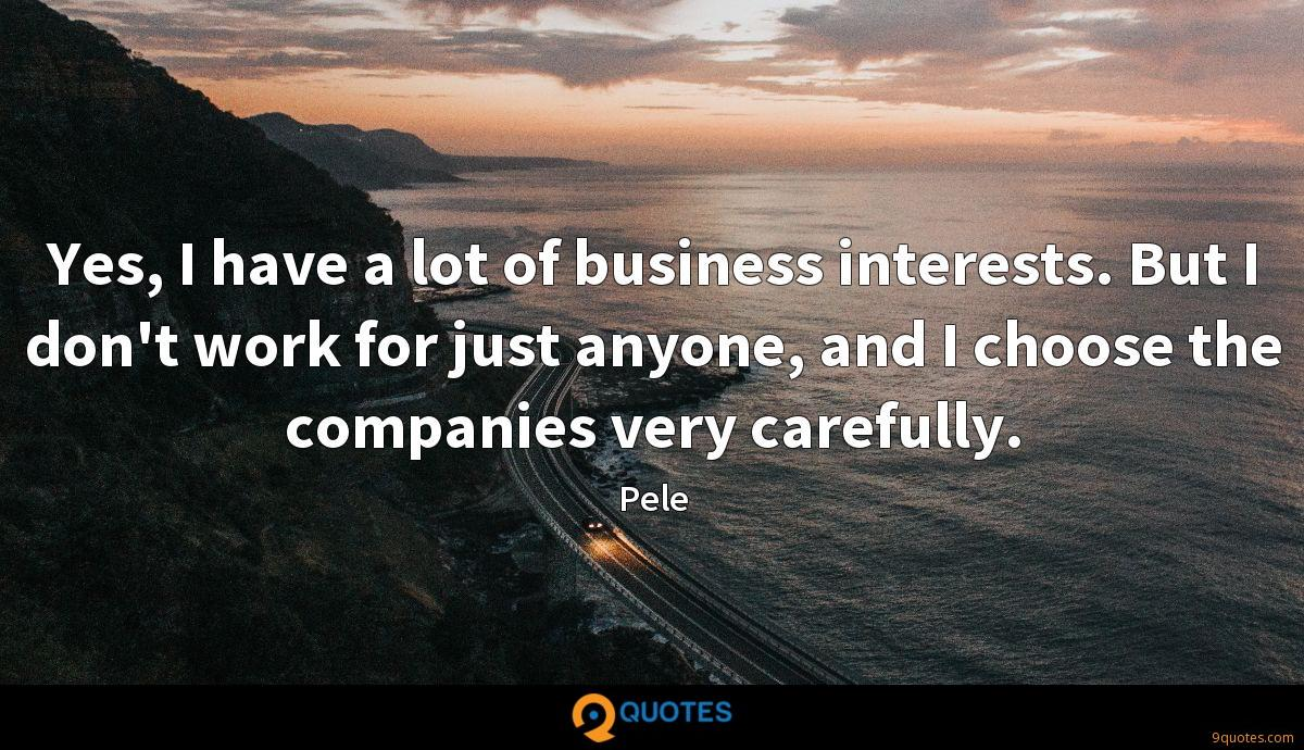 Yes, I have a lot of business interests. But I don't work for just anyone, and I choose the companies very carefully.
