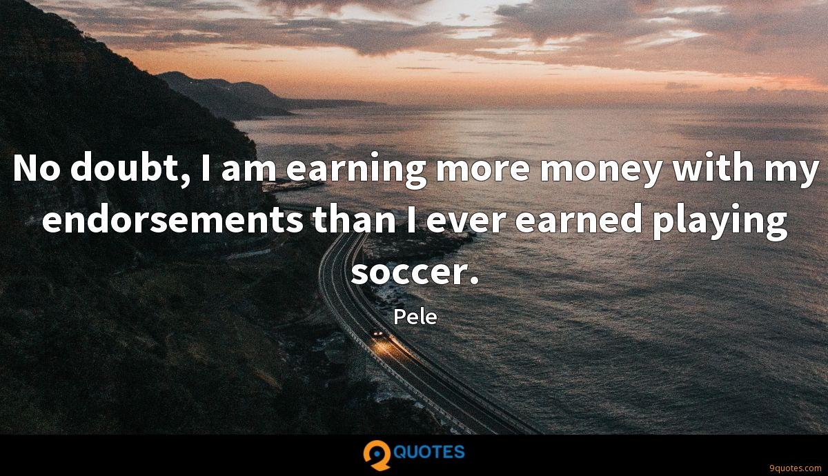 No doubt, I am earning more money with my endorsements than I ever earned playing soccer.