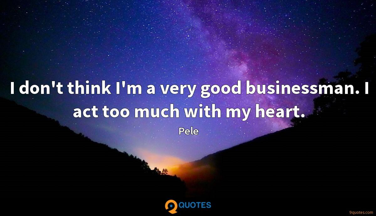 I don't think I'm a very good businessman. I act too much with my heart.