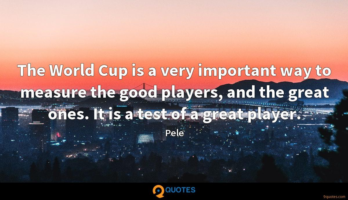 The World Cup is a very important way to measure the good players, and the great ones. It is a test of a great player.
